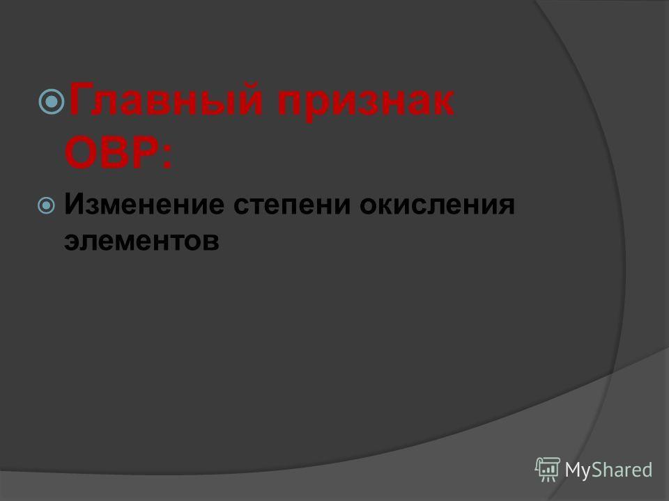 Главный признак ОВР: Изменение степени окисления элементов