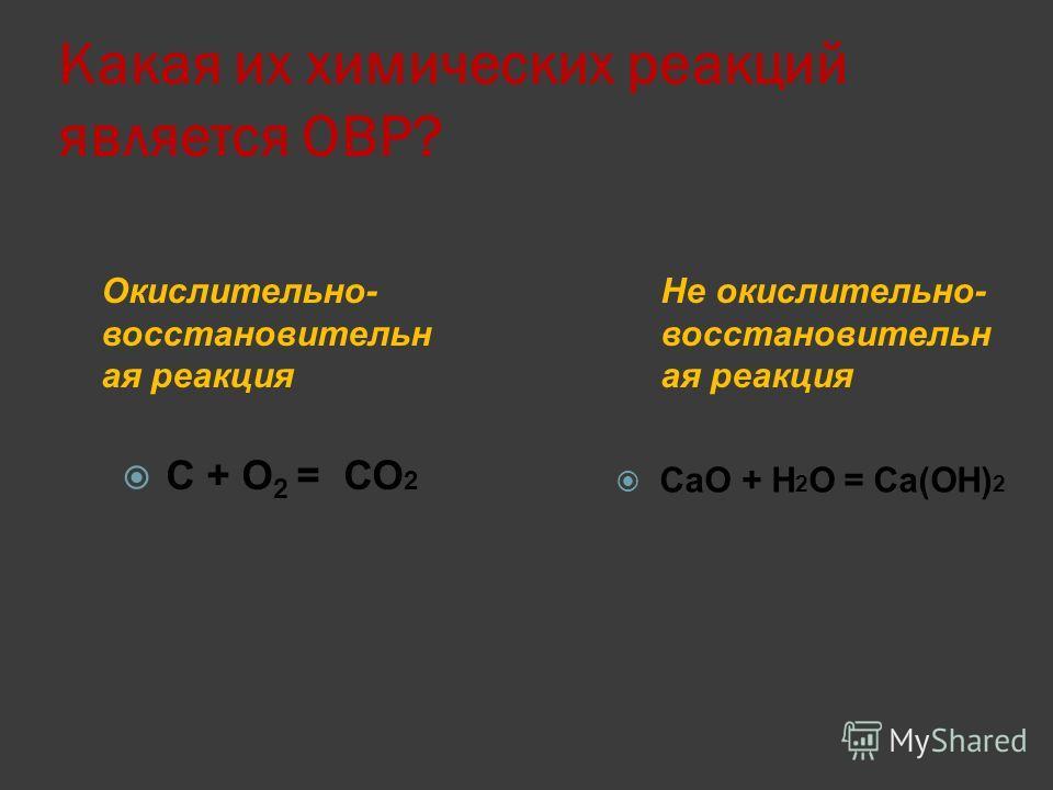 Какая их химических реакций является ОВР? Окислительно- восстановительн ая реакция Не окислительно- восстановительн ая реакция С + O 2 = СО 2 CaO + Н 2 О = Ca(ОН) 2