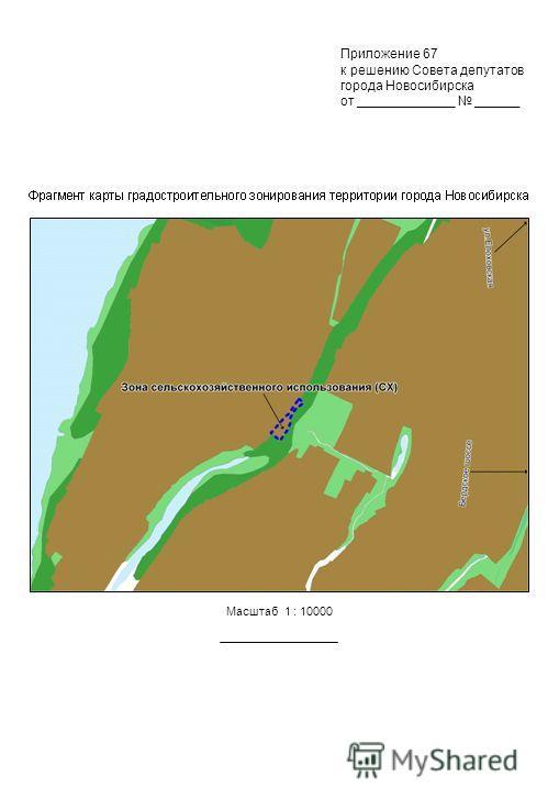 Приложение 67 к решению Совета депутатов города Новосибирска от _____________ ______ Масштаб 1 : 10000