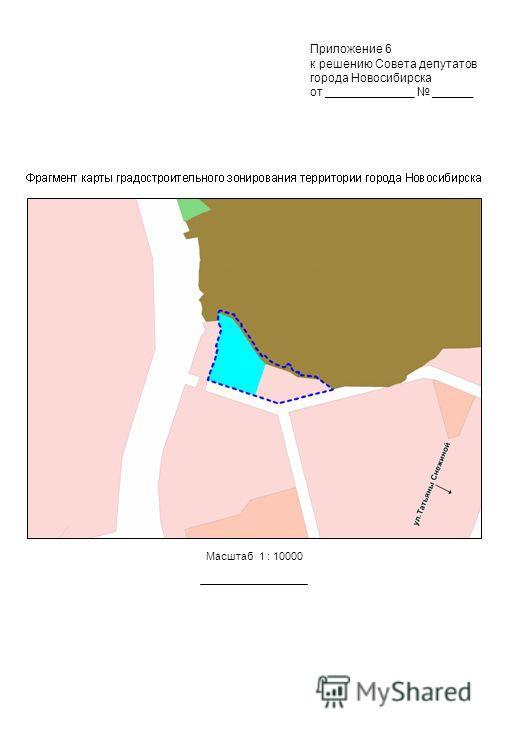Масштаб 1 : 10000 Приложение 6 к решению Совета депутатов города Новосибирска от _____________ ______