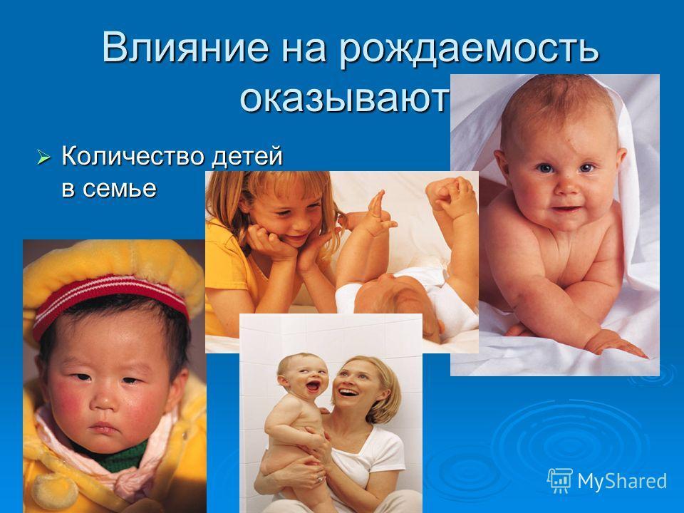 Влияние на рождаемость оказывают: Количество детей в семье