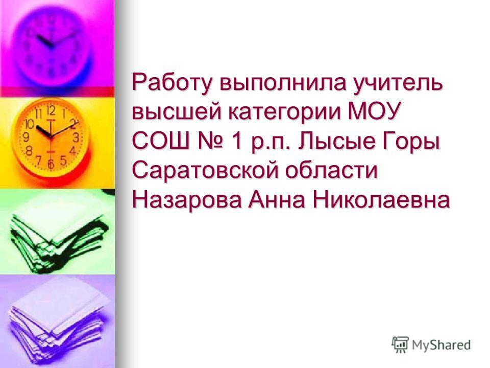 Работу выполнила учитель высшей категории МОУ СОШ 1 р.п. Лысые Горы Саратовской области Назарова Анна Николаевна
