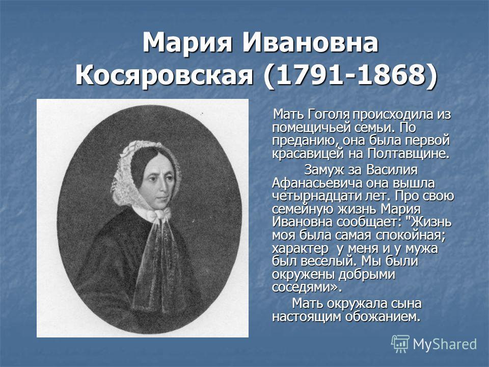 Мария Ивановна Косяровская (1791-1868) Мария Ивановна Косяровская (1791-1868) Мать Гоголя происходила из помещичьей семьи. По преданию, она была первой красавицей на Полтавщине. Замуж за Василия Афанасьевича она вышла четырнадцати лет. Про свою семей