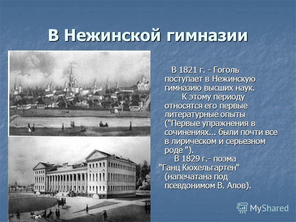 В Нежинской гимназии В 1821 г. - Гоголь поступает в Нежинскую гимназию высших наук. В 1821 г. - Гоголь поступает в Нежинскую гимназию высших наук. К этому периоду относятся его первые литературные опыты (