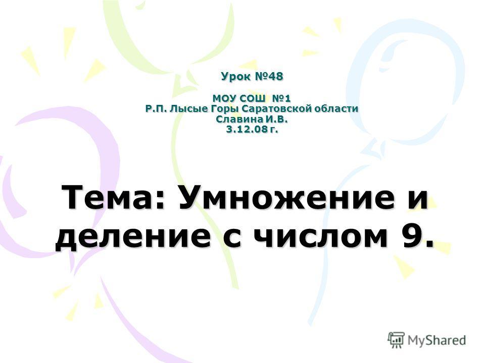 Урок 48 МОУ СОШ 1 Р.П. Лысые Горы Саратовской области Славина И.В. 3.12.08 г. Тема: Умножение и деление с числом 9.