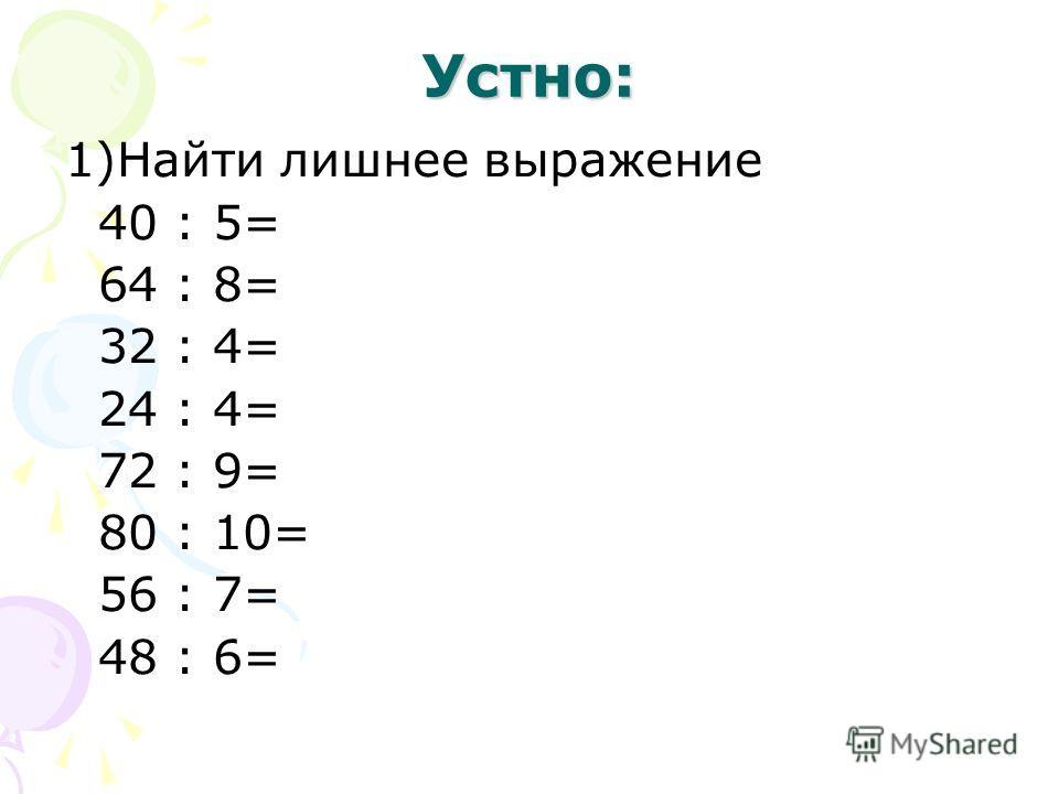Устно: 1)Найти лишнее выражение 40 : 5= 64 : 8= 32 : 4= 24 : 4= 72 : 9= 80 : 10= 56 : 7= 48 : 6=