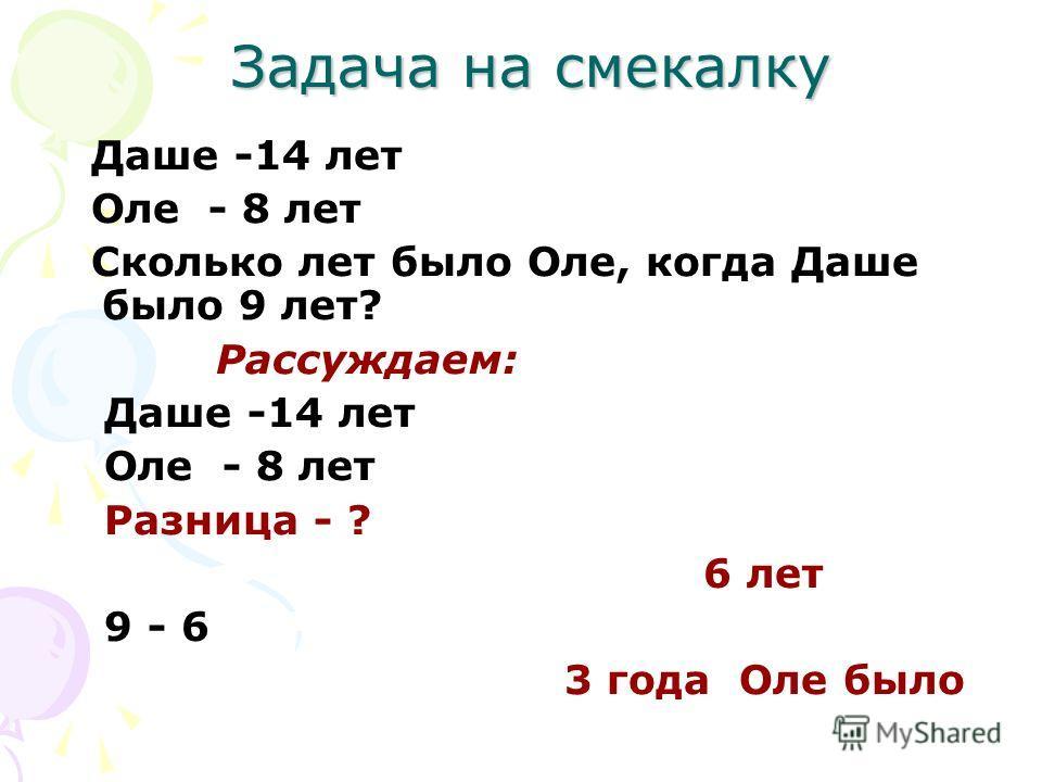 Задача на смекалку Даше -14 лет Оле - 8 лет Сколько лет было Оле, когда Даше было 9 лет? Рассуждаем: Даше -14 лет Оле - 8 лет Разница - ? 6 лет 9 - 6 3 года Оле было