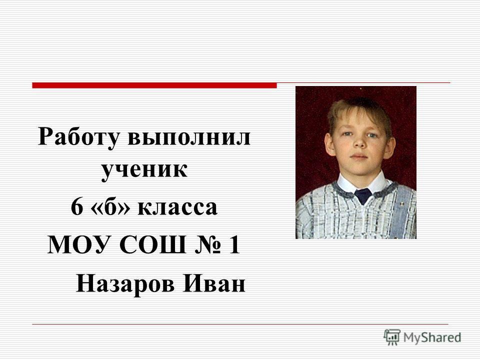 Работу выполнил ученик 6 «б» класса МОУ СОШ 1 Назаров Иван