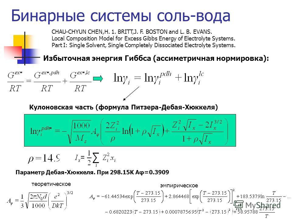 Бинарные системы соль-вода Избыточная энергия Гиббса (ассиметричная нормировка): Кулоновская часть (формула Питзера-Дебая-Хюккеля) Параметр Дебая-Хюккеля. При 298.15K Aφ=0.3909 теоретическое эмпирическое CHAU-CHYUN CHEN,H. 1. BRITT,J. F. BOSTON and L