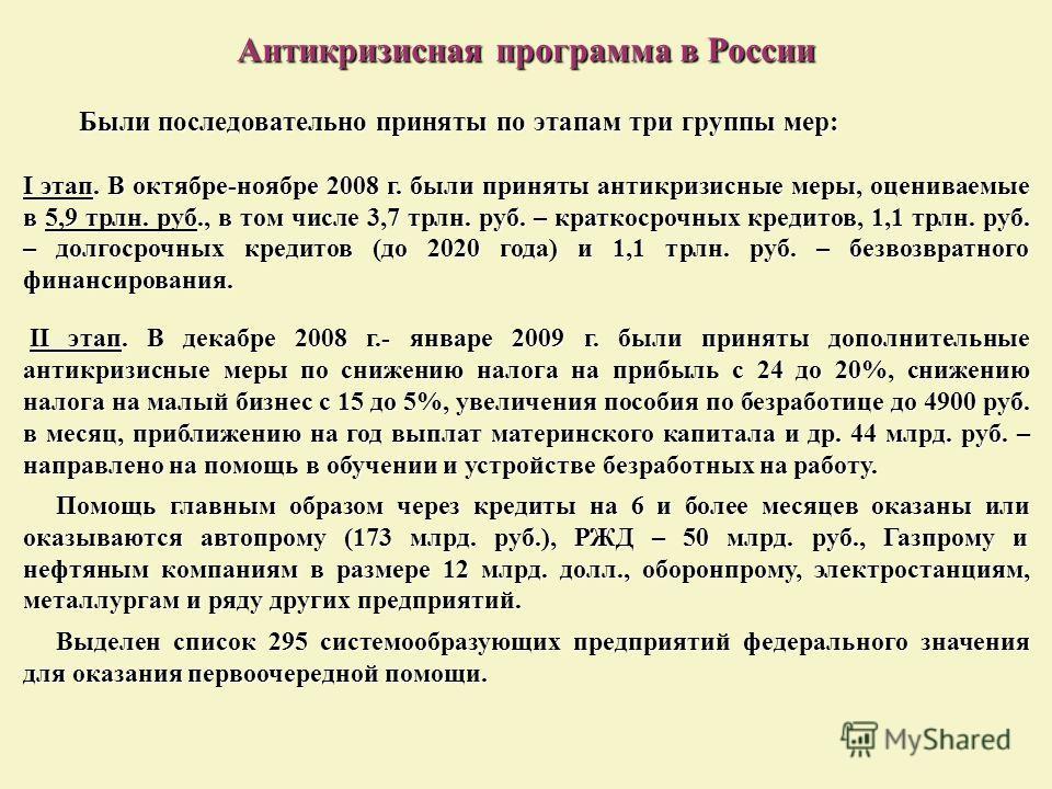 Антикризисная программа в России Были последовательно приняты по этапам три группы мер: I этап. В октябре-ноябре 2008 г. были приняты антикризисные меры, оцениваемые в 5,9 трлн. руб., в том числе 3,7 трлн. руб. – краткосрочных кредитов, 1,1 трлн. руб