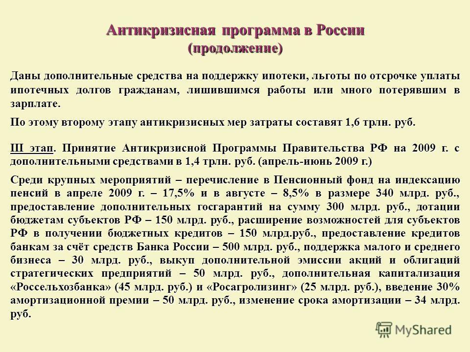 Антикризисная программа в России (продолжение) Даны дополнительные средства на поддержку ипотеки, льготы по отсрочке уплаты ипотечных долгов гражданам, лишившимся работы или много потерявшим в зарплате. По этому второму этапу антикризисных мер затрат