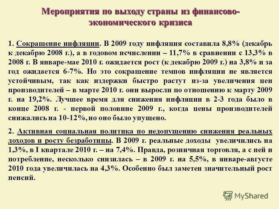 Мероприятия по выходу страны из финансово- экономического кризиса 1. Сокращение инфляции. В 2009 году инфляция составила 8,8% (декабрь к декабрю 2008 г.), а в годовом исчислении – 11,7% в сравнении с 13,3% в 2008 г. В январе-мае 2010 г. ожидается рос