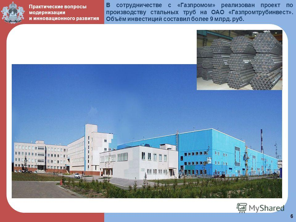 пол 6 Практические вопросы модернизации и инновационного развития В сотрудничестве с «Газпромом» реализован проект по производству стальных труб на ОАО «Газпромтрубинвест». Объём инвестиций составил более 9 млрд. руб.
