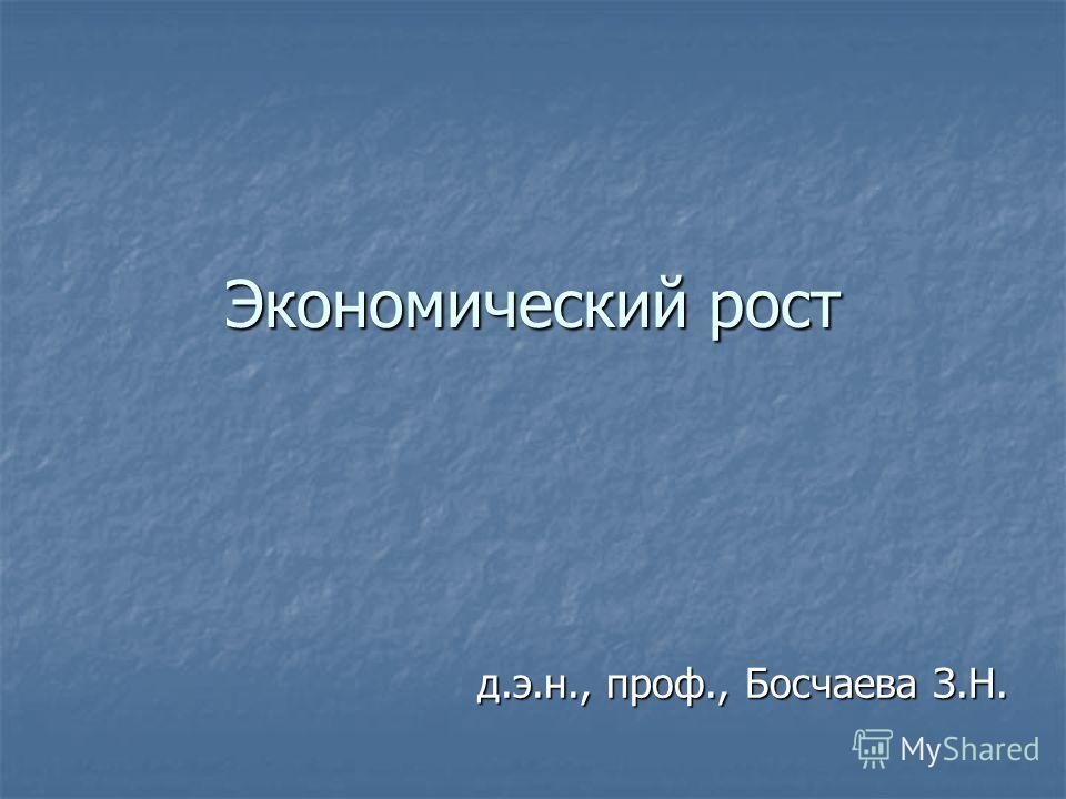 Экономический рост д.э.н., проф., Босчаева З.Н.