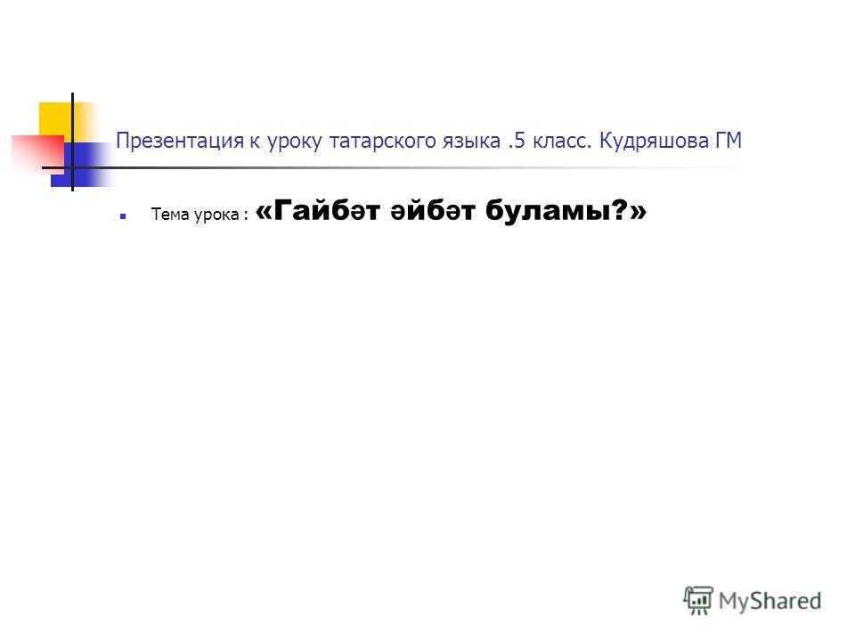 Презентация к уроку татарского языка.5 класс. Кудряшова ГМ Тема урока : «Гайб ә т ә йб ә т буламы?»