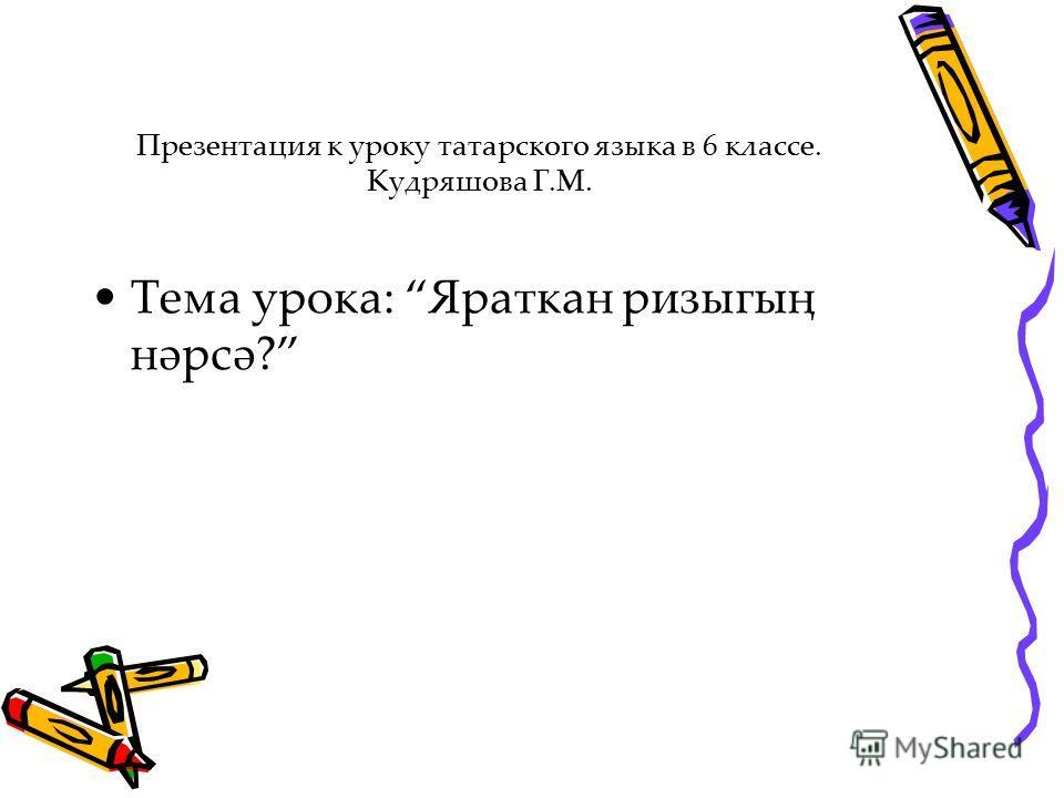 Презентация к уроку татарского языка в 6 классе. Кудряшова Г.М. Тема урока: Яраткан ризыгың нәрсә?