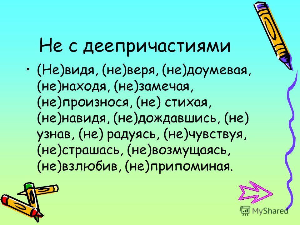 Не с деепричастиями (Не)видя, (не)веря, (не)доумевая, (не)находя, (не)замечая, (не)произнося, (не) стихая, (не)навидя, (не)дождавшись, (не) узнав, (не) радуясь, (не)чувствуя, (не)страшась, (не)возмущаясь, (не)взлюбив, (не)припоминая.