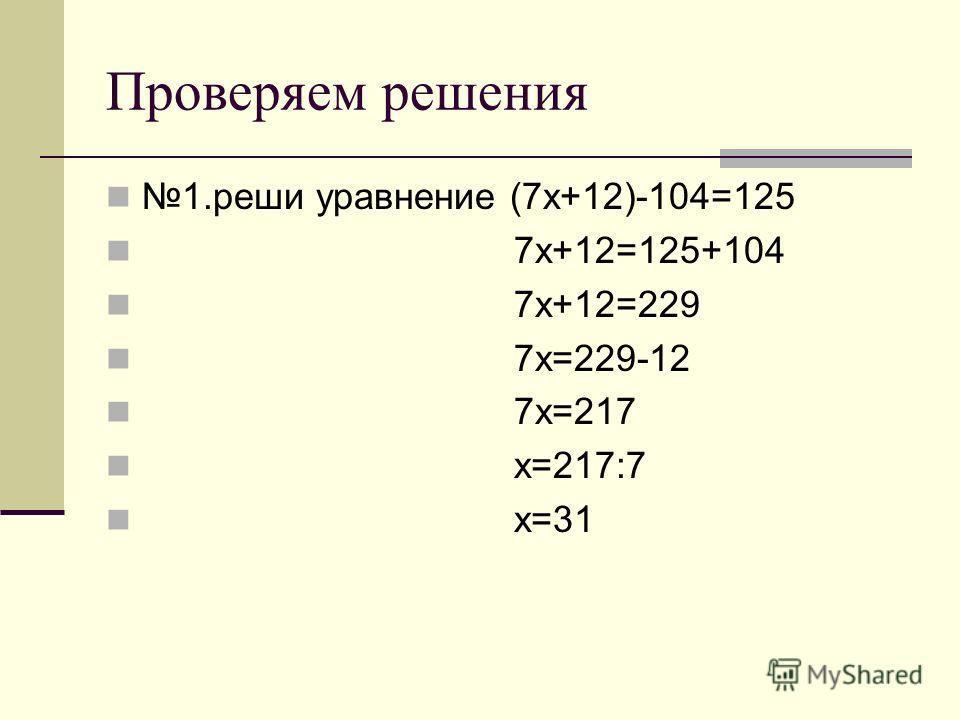Проверяем решения 1.реши уравнение (7х+12)-104=125 7х+12=125+104 7х+12=229 7х=229-12 7х=217 х=217:7 х=31