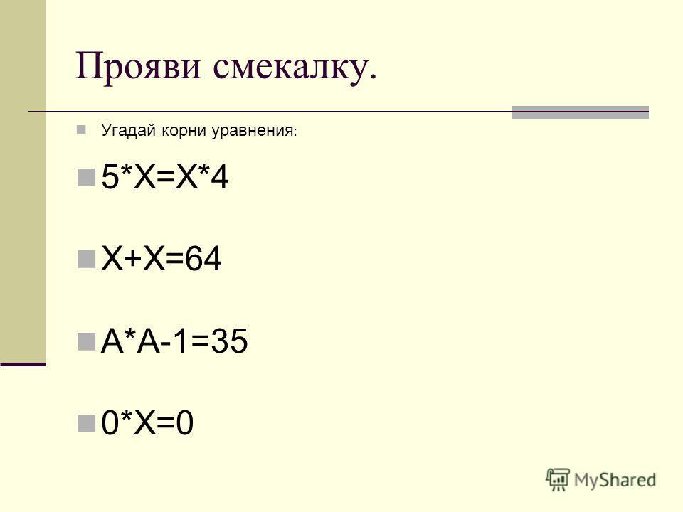 Прояви смекалку. Угадай корни уравнения : 5*Х=Х*4 Х+Х=64 А*А-1=35 0*Х=0