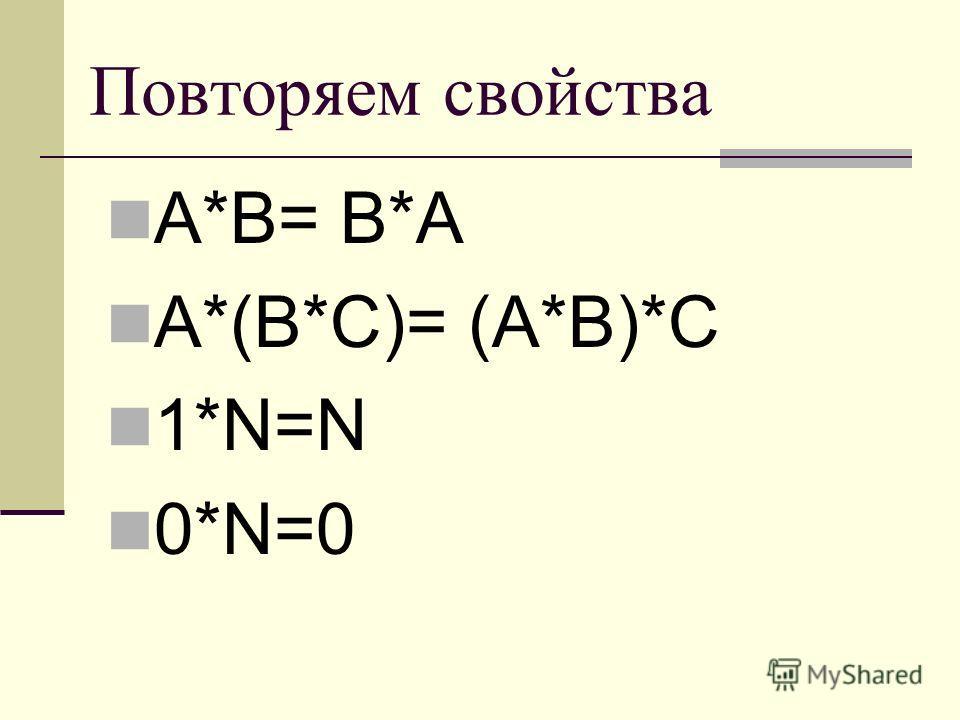 Повторяем свойства А*В= В*А А*(В*С)= (А*В)*С 1*N=N 0*N=0