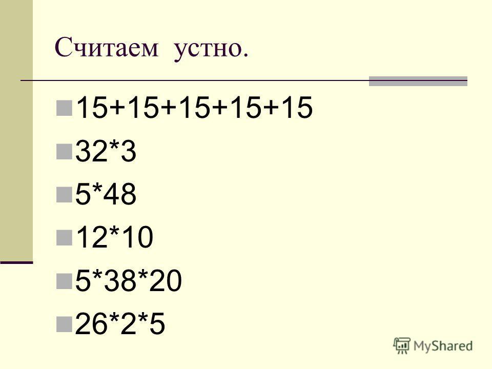 Считаем устно. 15+15+15+15+15 32*3 5*48 12*10 5*38*20 26*2*5