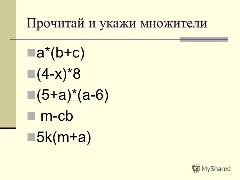 Прочитай и укажи множители a*(b+c) (4-x)*8 (5+a)*(a-6) m-cb 5k(m+a)