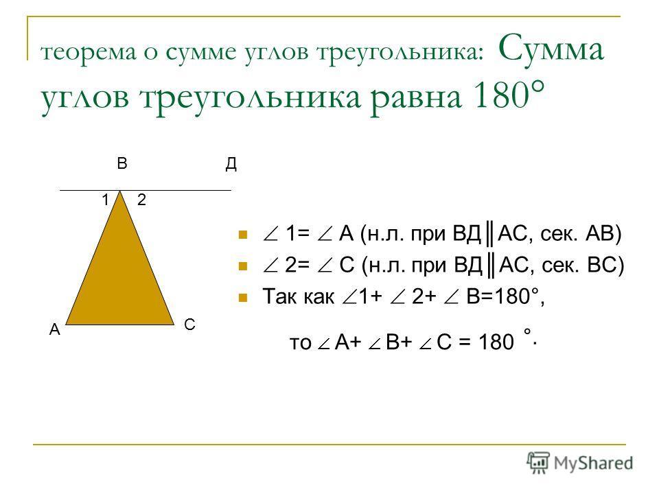 теорема о сумме углов треугольника: Сумма углов треугольника равна 180° 1= А (н.л. при ВДАС, сек. АВ) 2= С (н.л. при ВДАС, сек. ВС) Так как 1+ 2+ В=180°, А С ВД 12 то А+ В+ С = 180 °.