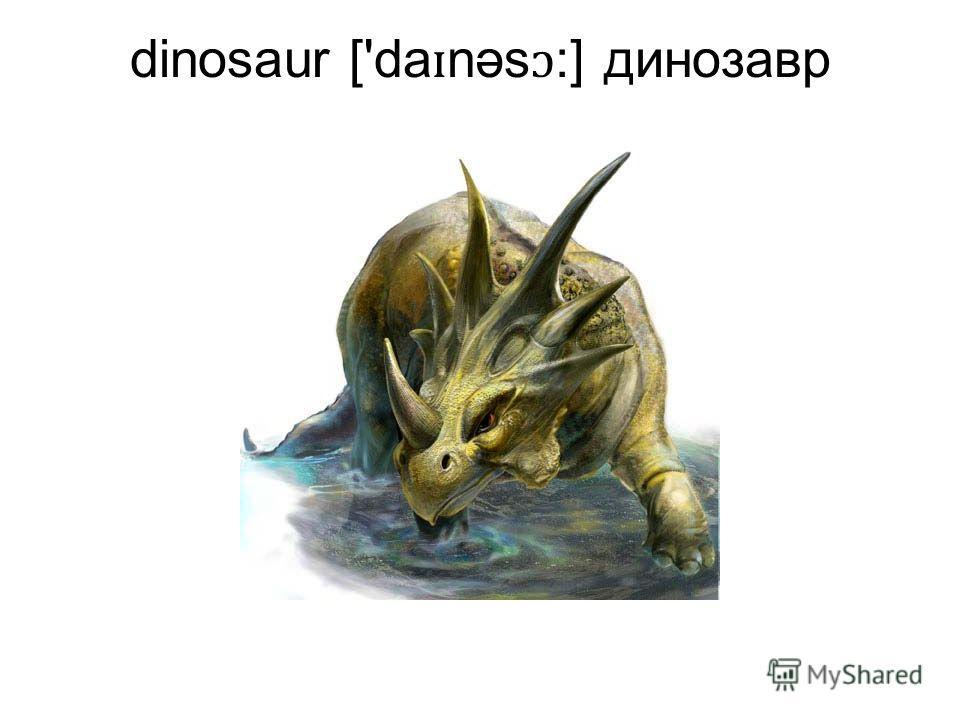 dinosaur ['da ɪ nəs ɔ :] динозавр