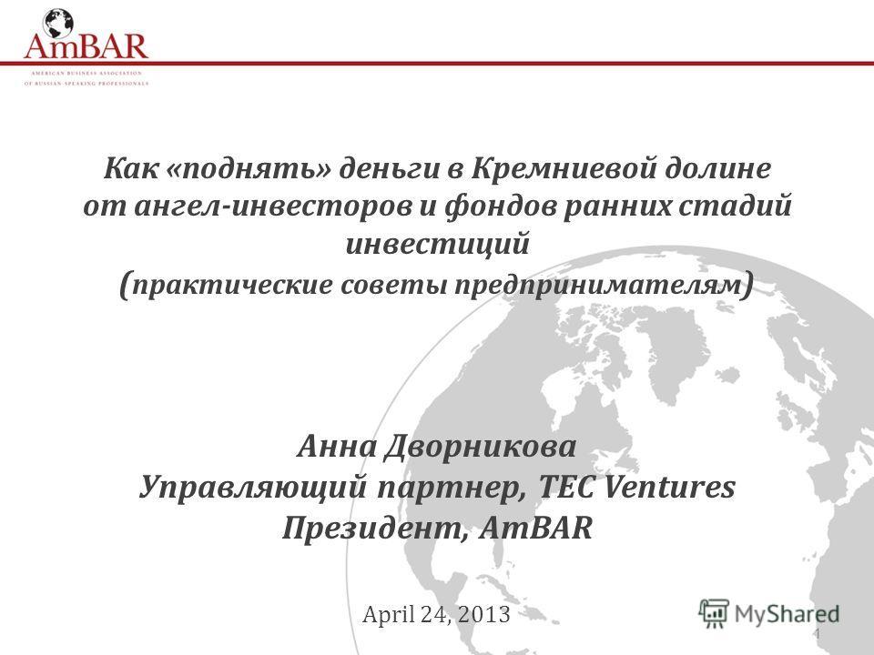 1 Как «поднять» деньги в Кремниевой долине от ангел-инвесторов и фондов ранних стадий инвестиций ( практические советы предпринимателям ) Анна Дворникова Управляющий партнер, TEC Ventures Президент, AmBAR April 24, 2013