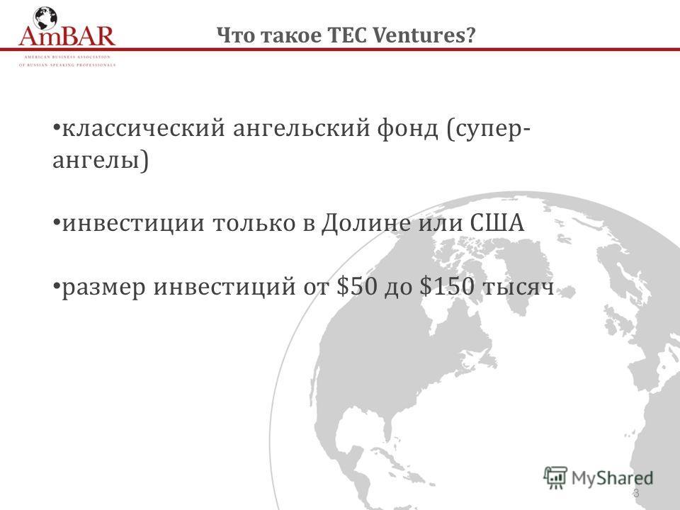 3 классический ангельский фонд (супер- ангелы) инвестиции только в Долине или США размер инвестиций от $50 до $150 тысяч Что такое TEC Ventures?