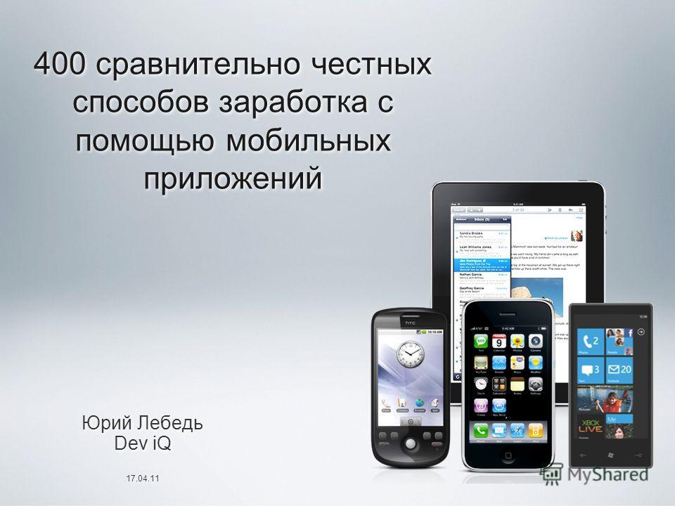 400 сравнительно честных способов заработка с помощью мобильных приложений Юрий Лебедь Dev iQ 17.04.11 Юрий Лебедь Dev iQ 17.04.11