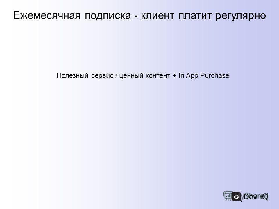 Ежемесячная подписка - клиент платит регулярно Полезный сервис / ценный контент + In App Purchase