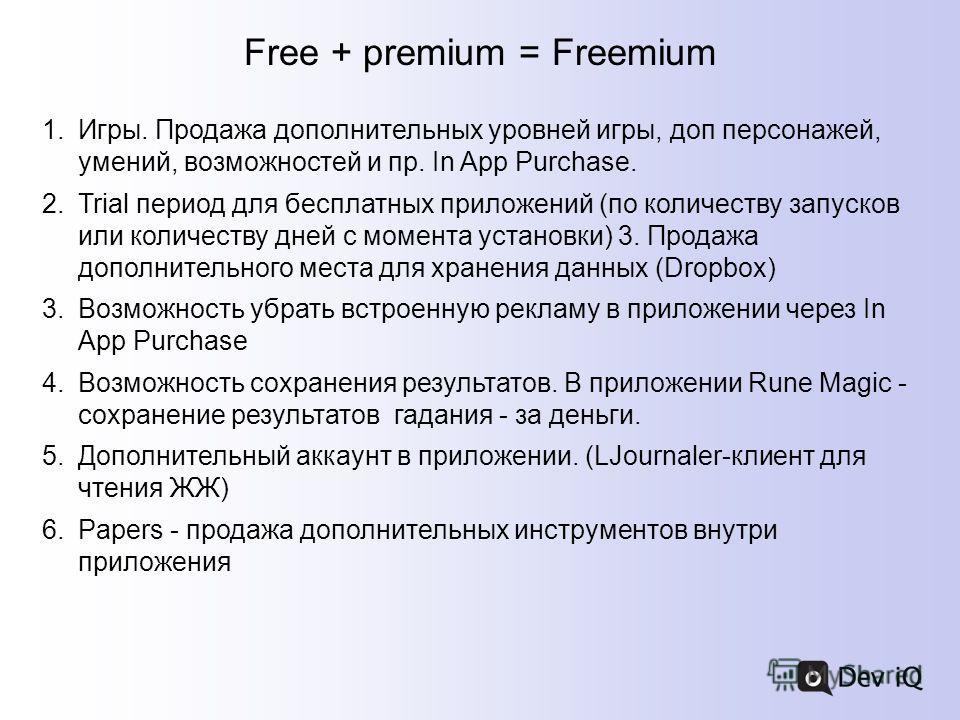 Free + premium = Freemium 1.Игры. Продажа дополнительных уровней игры, доп персонажей, умений, возможностей и пр. In App Purchase. 2.Trial период для бесплатных приложений (по количеству запусков или количеству дней с момента установки) 3. Продажа до