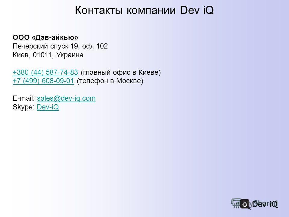 Контакты компании Dev iQ ООО «Дэв-айкью» Печерский спуск 19, оф. 102 Киев, 01011, Украина +380 (44) 587-74-83+380 (44) 587-74-83 (главный офис в Киеве) +7 (499) 608-09-01 (телефон в Москве) +7 (499) 608-09-01 E-mail: sales@dev-iq.com Skype: Dev-iQsal
