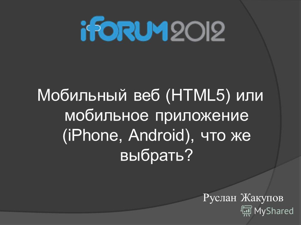 Мобильный веб (HTML5) или мобильное приложение (iPhone, Android), что же выбрать? Руслан Жакупов