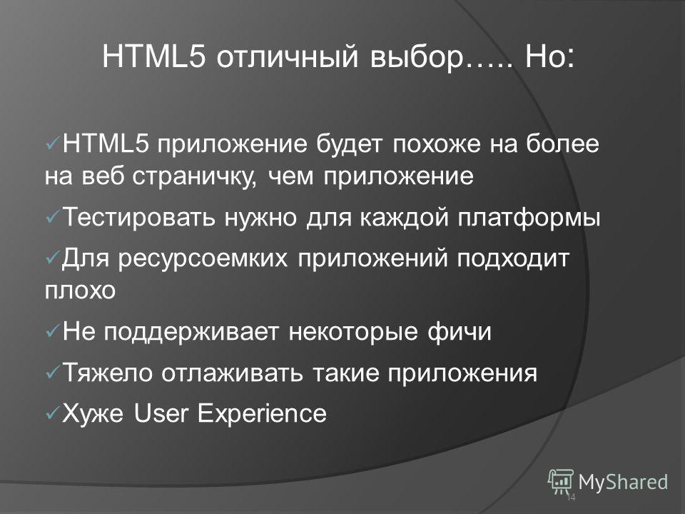 14 HTML5 приложение будет похоже на более на веб страничку, чем приложение Тестировать нужно для каждой платформы Для ресурсоемких приложений подходит плохо Не поддерживает некоторые фичи Тяжело отлаживать такие приложения Хуже User Experience HTML5