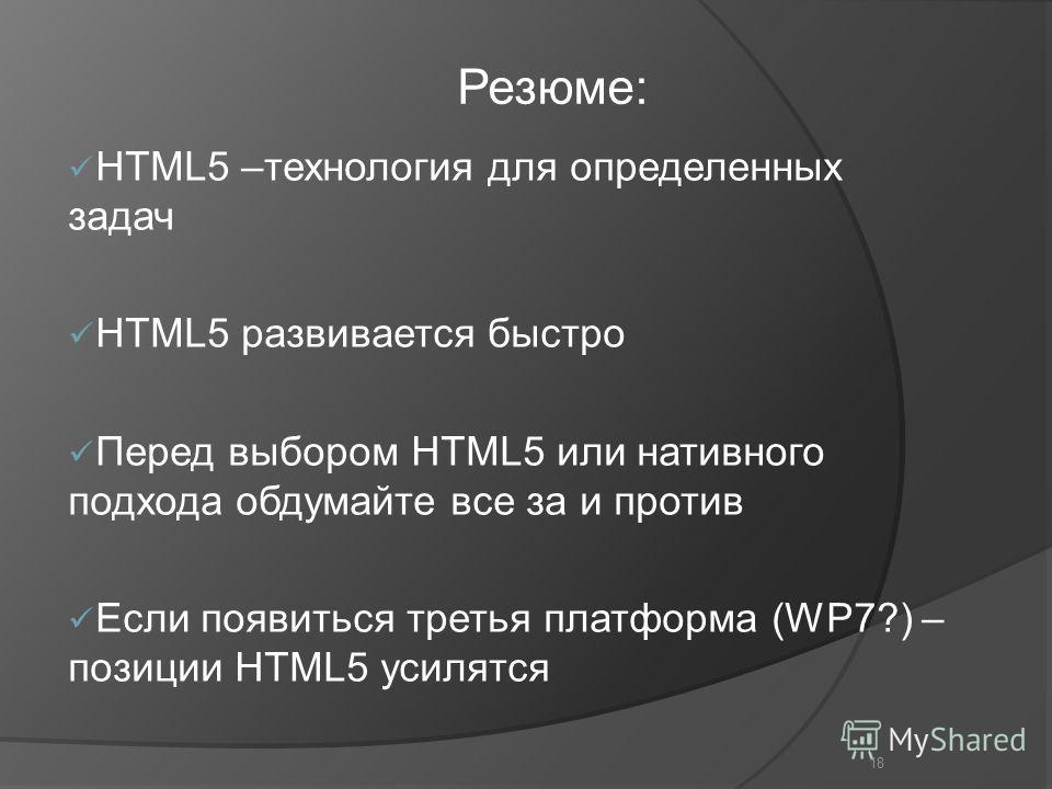 18 HTML5 –технология для определенных задач HTML5 развивается быстро Перед выбором HTML5 или нативного подхода обдумайте все за и против Если появиться третья платформа (WP7?) – позиции HTML5 усилятся Резюме: