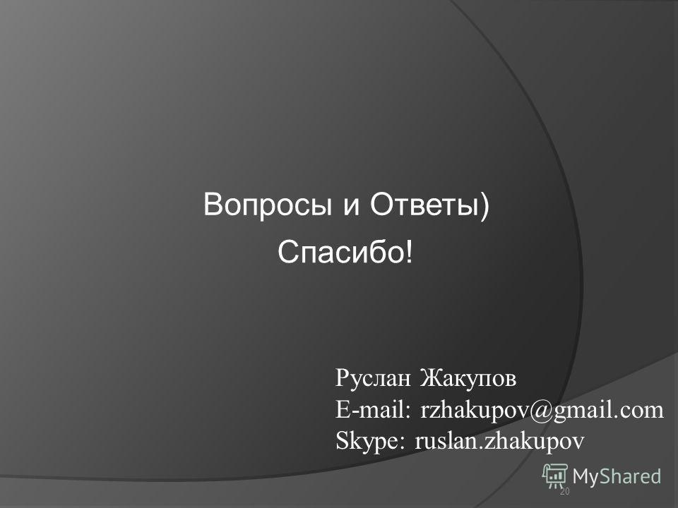 20 Руслан Жакупов E-mail: rzhakupov@gmail.com Skype: ruslan.zhakupov Спасибо! Вопросы и Ответы)