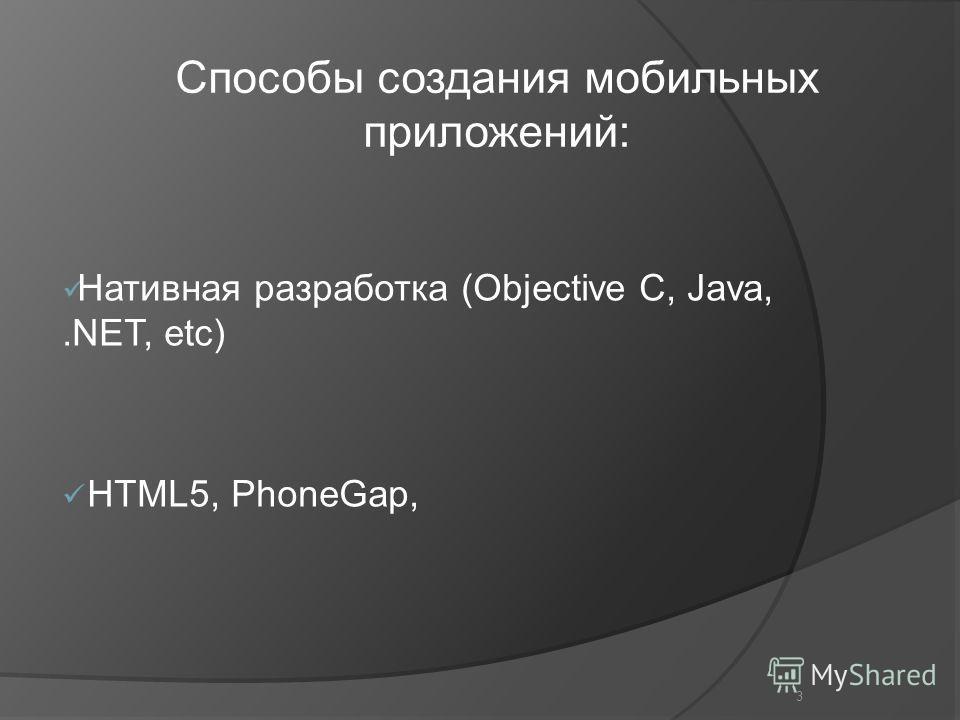 3 Нативная разработка (Objective C, Java,.NET, etc) HTML5, PhoneGap, Способы создания мобильных приложений: