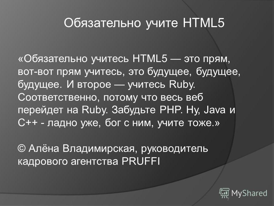 7 «Обязательно учитесь HTML5 это прям, вот-вот прям учитесь, это будущее, будущее, будущее. И второе учитесь Ruby. Соответственно, потому что весь веб перейдет на Ruby. Забудьте PHP. Ну, Java и С++ - ладно уже, бог с ним, учите тоже.» © Алёна Владими
