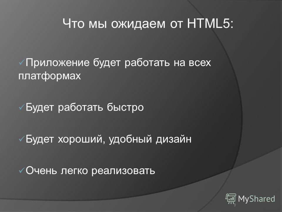 9 Приложение будет работать на всех платформах Будет работать быстро Будет хороший, удобный дизайн Очень легко реализовать Что мы ожидаем от HTML5: