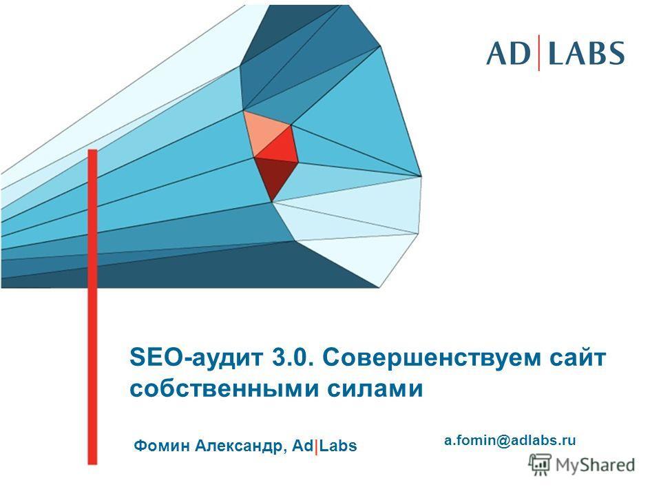 SEO-аудит 3.0. Совершенствуем сайт собственными силами Фомин Александр, Ad|Labs a.fomin@adlabs.ru