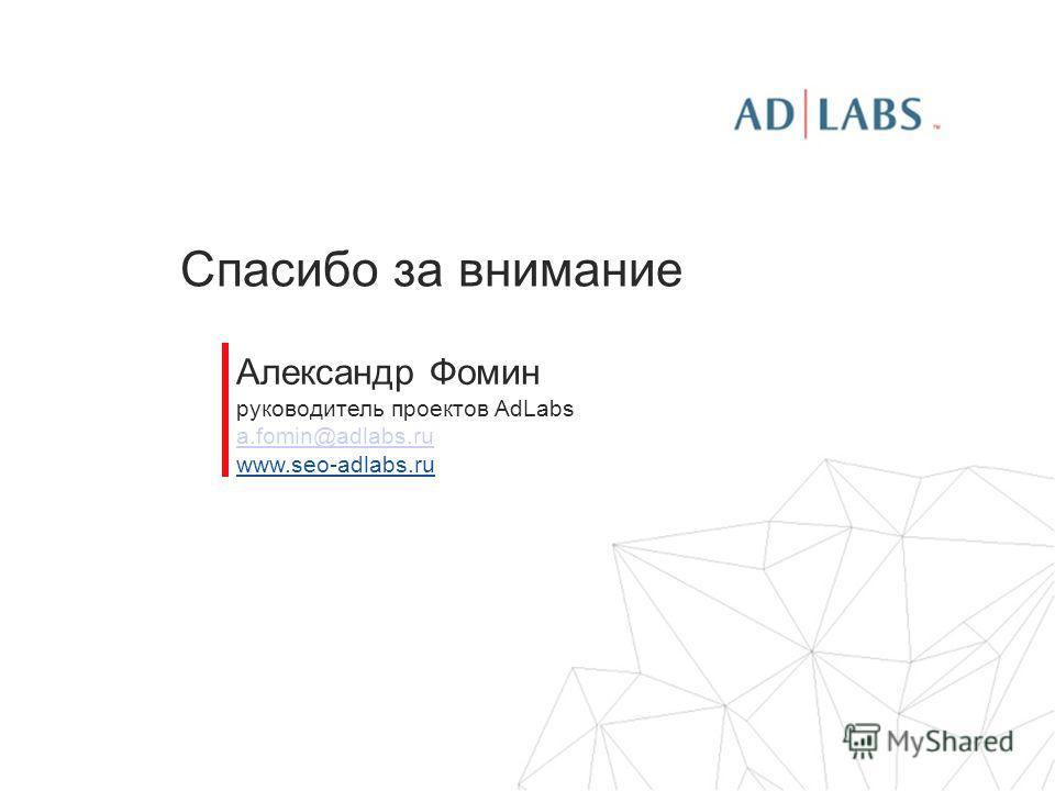 Спасибо за внимание Александр Фомин руководитель проектов AdLabs a.fomin@adlabs.ru www.seo-adlabs.ru