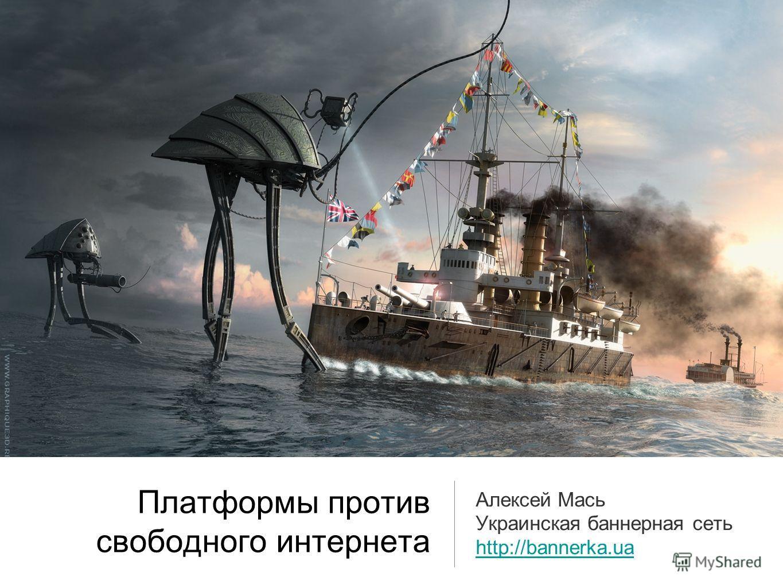 Платформы против свободного интернета Алексей Мась Украинская баннерная сеть http://bannerka.ua