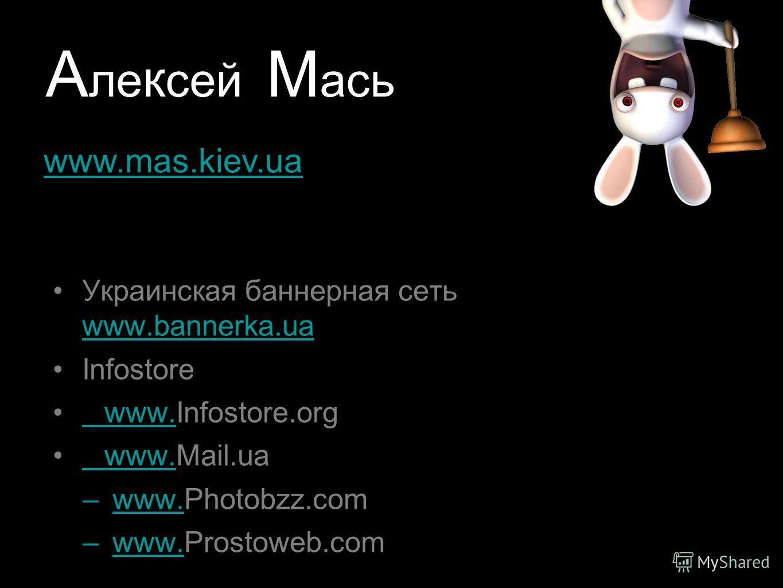 А ле к сей М ась Украинская баннерная сеть www.bannerka.ua www.bannerka.ua Infostore www.Infostore.orgwww www.Mail.uawww –www.Photobzz.comwww. –www.Prostoweb.comwww. www.mas.kiev.ua