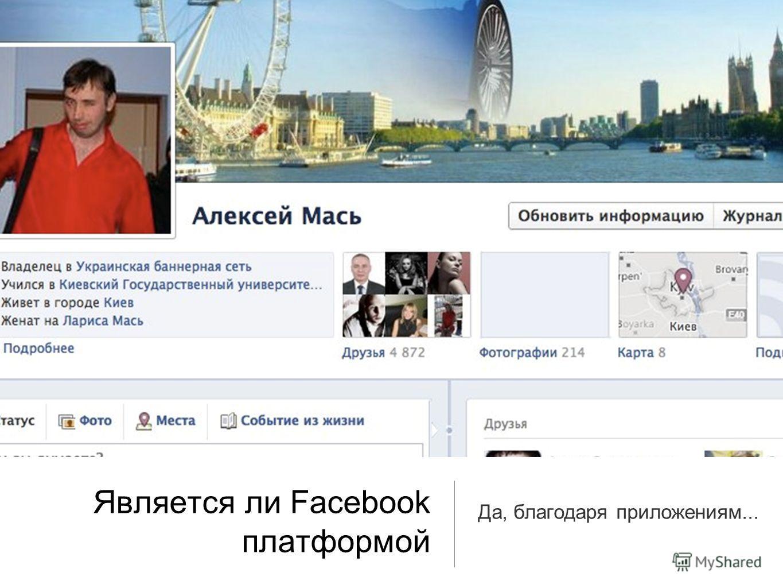 Является ли Facebook платформой Да, благодаря приложениям...