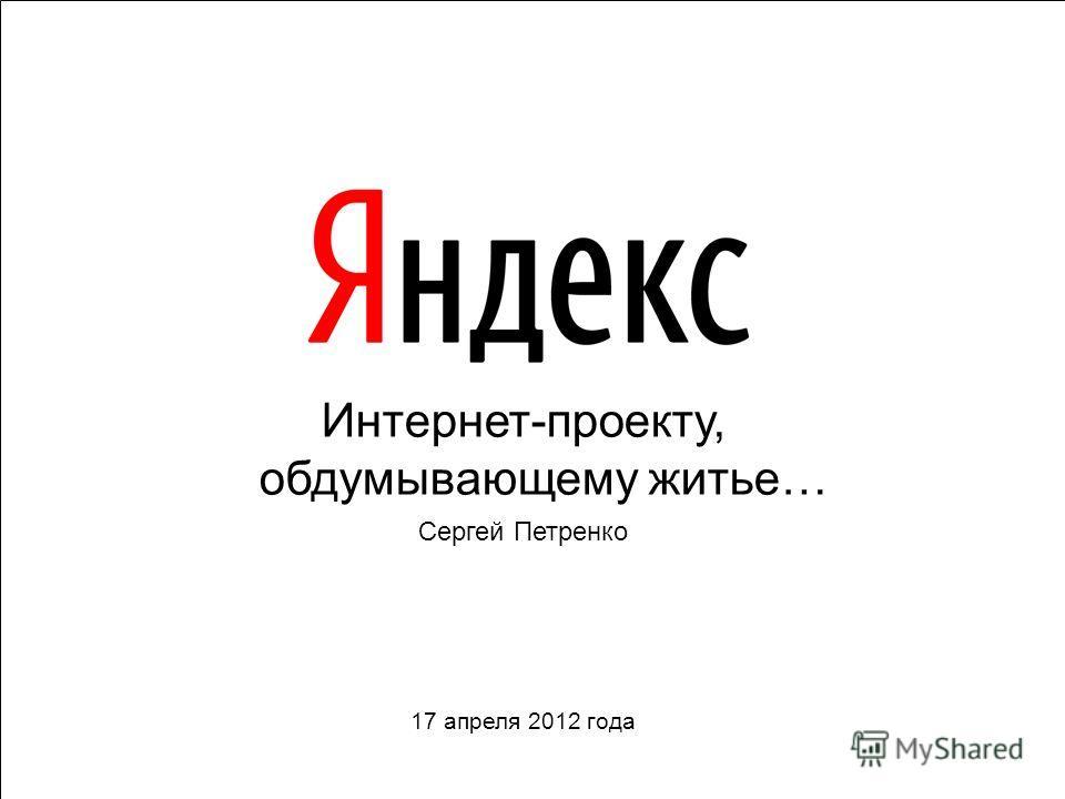 Интернет-проекту, обдумывающему житье… Сергей Петренко 17 апреля 2012 года
