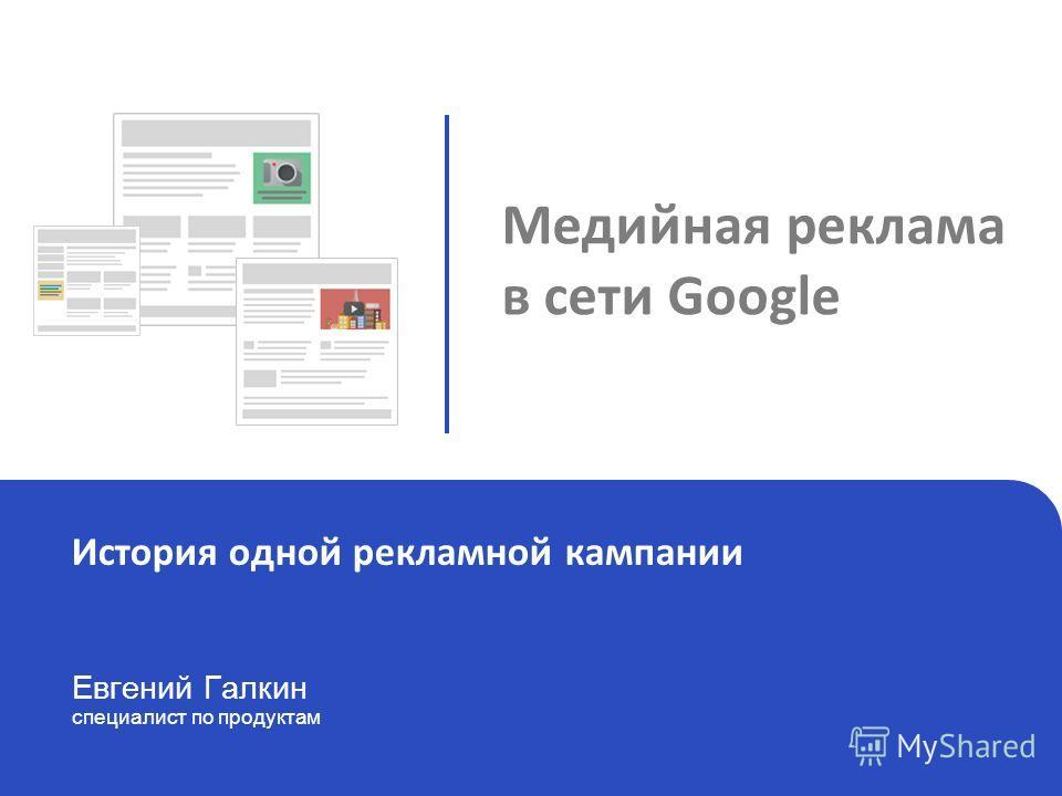 Google Display Netwerk Евгений Галкин специалист по продуктам История одной рекламной кампании Медийная реклама в сети Google