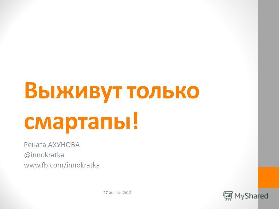 Выживут только смартапы! Рената АХУНОВА @innokratka www.fb.com/innokratka 17 апреля 2012