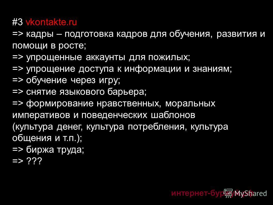 интернет-буржуй.рф #3 vkontakte.ru => кадры – подготовка кадров для обучения, развития и помощи в росте; => упрощенные аккаунты для пожилых; => упрощение доступа к информации и знаниям; => обучение через игру; => снятие языкового барьера; => формиров